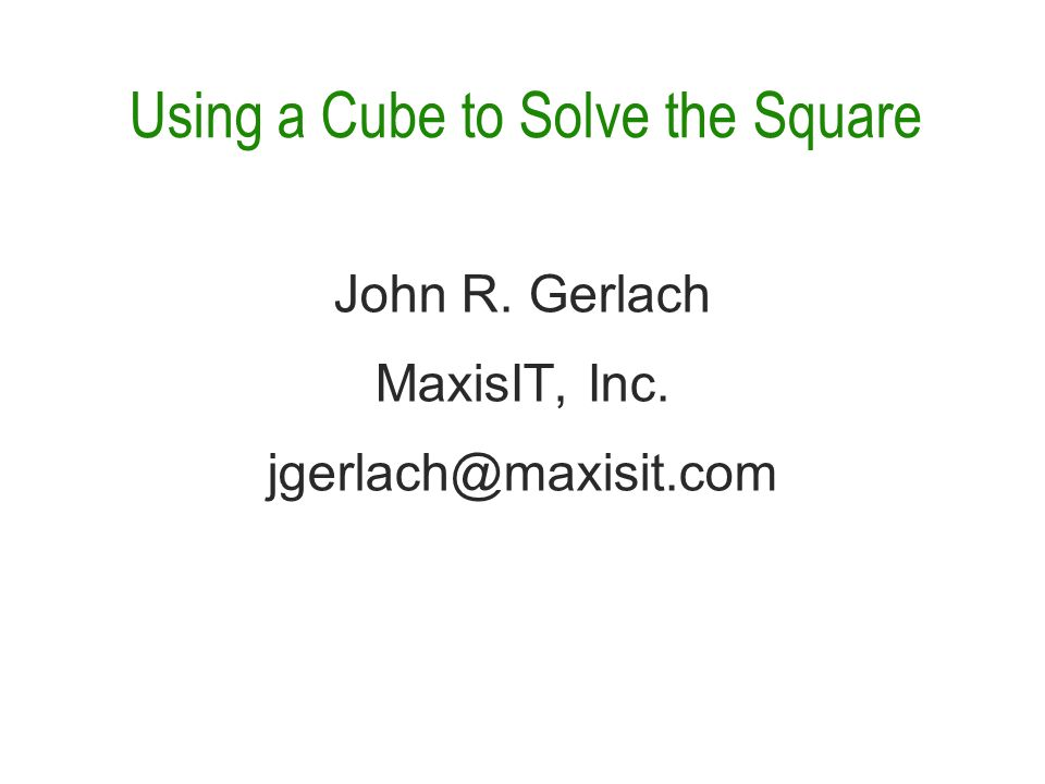 Using a Cube to Solve the Square John R. Gerlach MaxisIT, Inc. jgerlach@maxisit.com