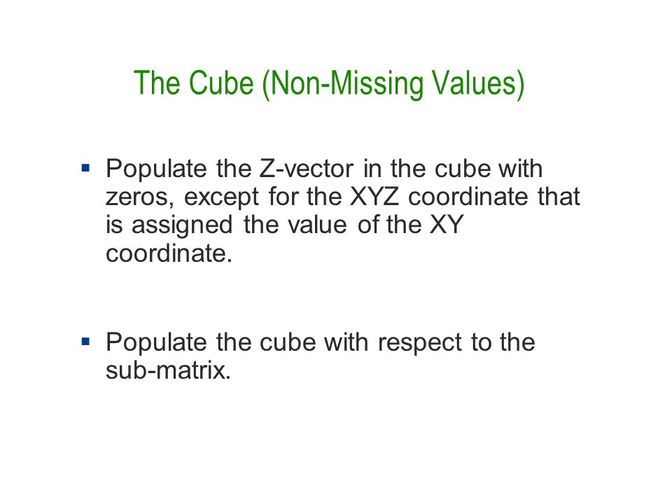 The Cube (Non-Missing Values)  Populate the Z-vector in the cube with zeros, except for the XYZ coordinate that is assigned the value of the XY coordinate.