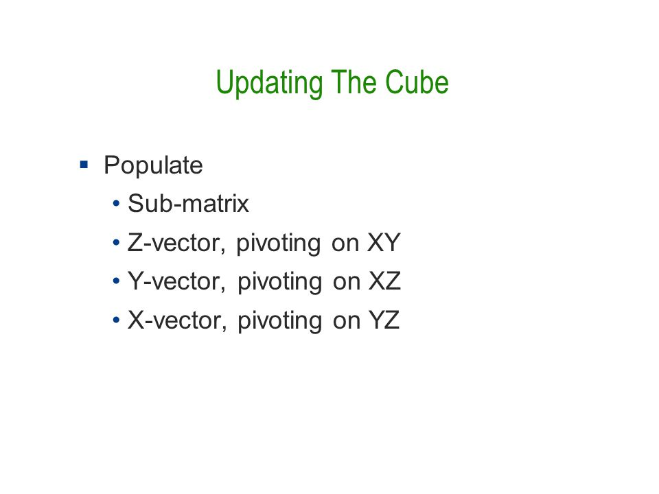 Updating The Cube  Populate Sub-matrix Z-vector, pivoting on XY Y-vector, pivoting on XZ X-vector, pivoting on YZ