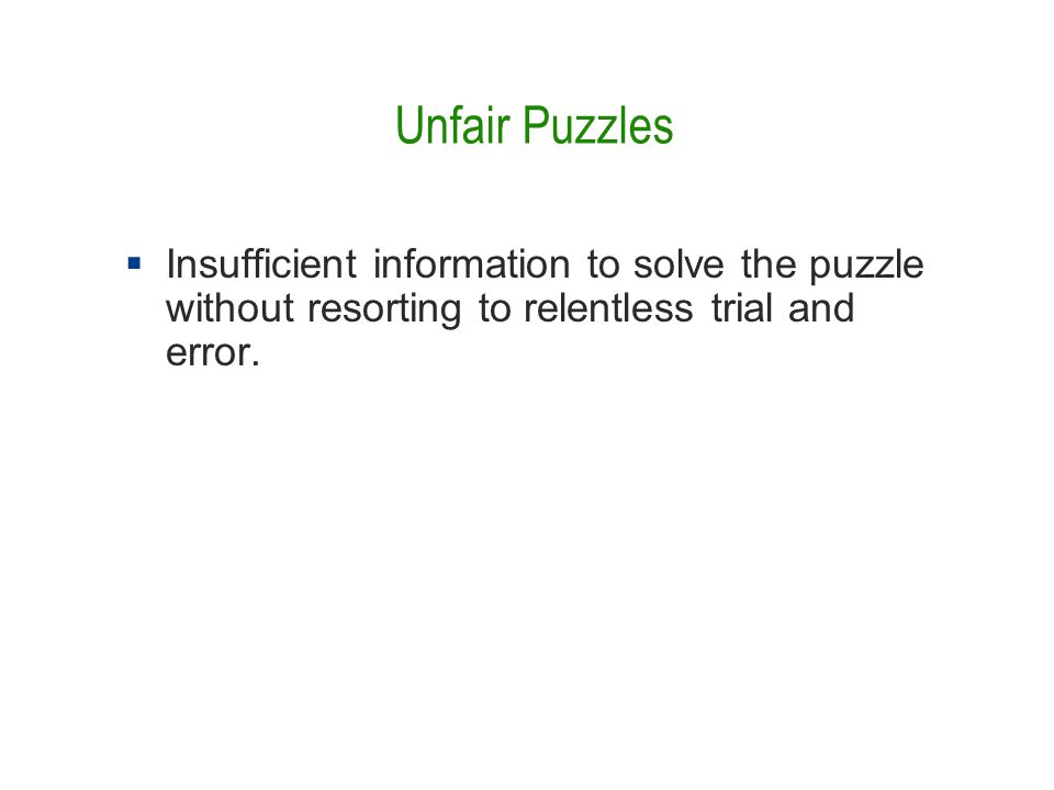 Unfair Puzzles  Insufficient information to solve the puzzle without resorting to relentless trial and error.