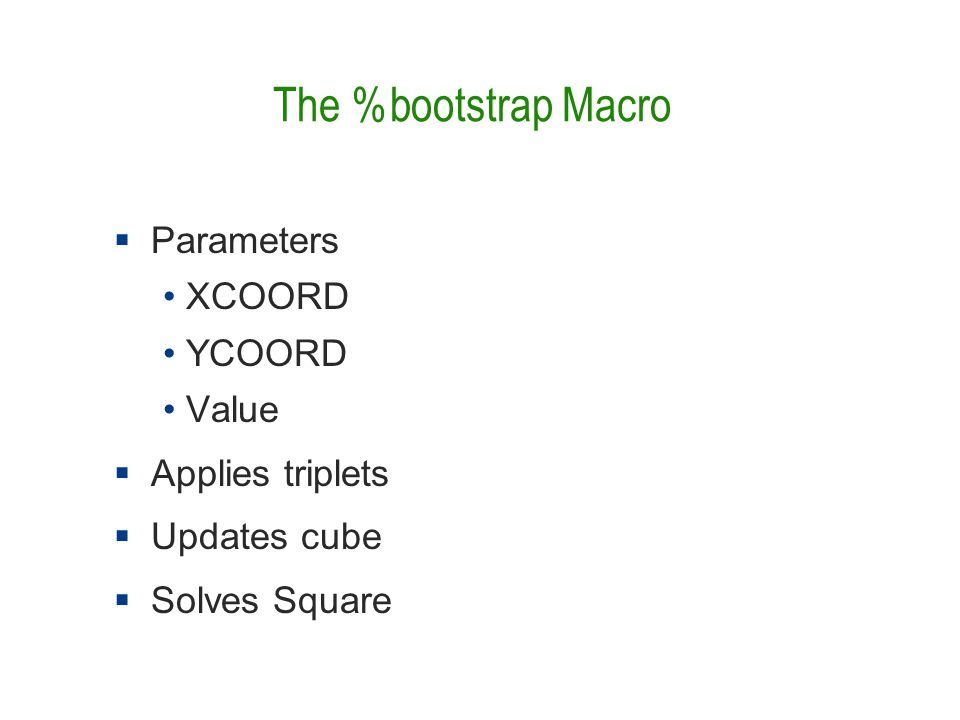 The %bootstrap Macro  Parameters XCOORD YCOORD Value  Applies triplets  Updates cube  Solves Square