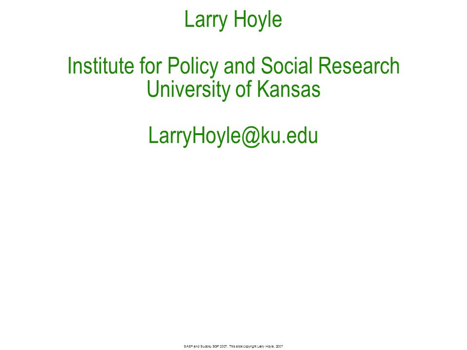Larry Hoyle Institute for Policy and Social Research University of Kansas LarryHoyle@ku.edu Bar size 2048 SAS ® and Sudoku SGF 2007, This slide copyright Larry Hoyle, 2007
