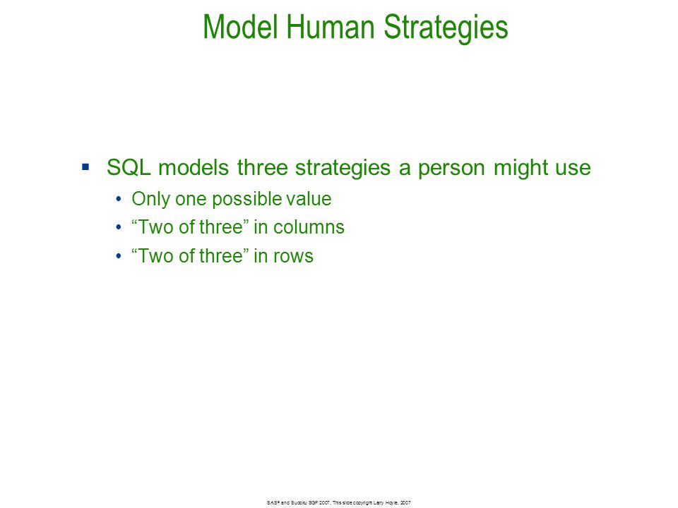 Model Human Strategies  SQL models three strategies a person might use Only one possible value Two of three in columns Two of three in rows Bar size 2048 SAS ® and Sudoku SGF 2007, This slide copyright Larry Hoyle, 2007