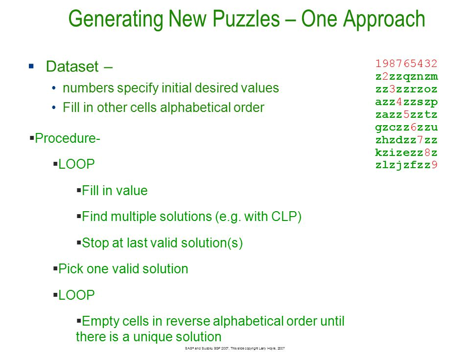 Generating New Puzzles – One Approach SAS ® and Sudoku SGF 2007, This slide copyright Larry Hoyle, 2007  Dataset – numbers specify initial desired values Fill in other cells alphabetical order 198765432 z2zzqznzm zz3zzrzoz azz4zzszp zazz5zztz gzczz6zzu zhzdzz7zz kzizezz8z zlzjzfzz9  Procedure-  LOOP  Fill in value  Find multiple solutions (e.g.