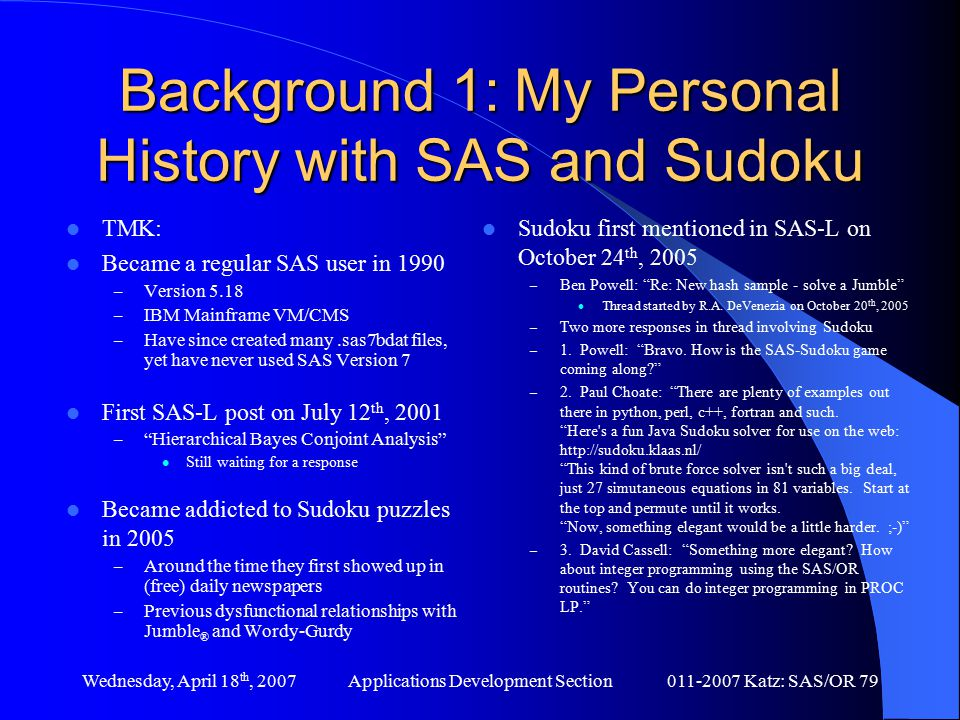 Wednesday, April 18 th, 2007Applications Development Section011-2007 Katz: SAS/OR 79 Background 1: My Personal History with SAS and Sudoku TMK: Became a regular SAS user in 1990 – Version 5.18 – IBM Mainframe VM/CMS – Have since created many.sas7bdat files, yet have never used SAS Version 7 First SAS-L post on July 12 th, 2001 – Hierarchical Bayes Conjoint Analysis Still waiting for a response Became addicted to Sudoku puzzles in 2005 – Around the time they first showed up in (free) daily newspapers – Previous dysfunctional relationships with Jumble ® and Wordy-Gurdy Sudoku first mentioned in SAS-L on October 24 th, 2005 – Ben Powell: Re: New hash sample - solve a Jumble Thread started by R.A.