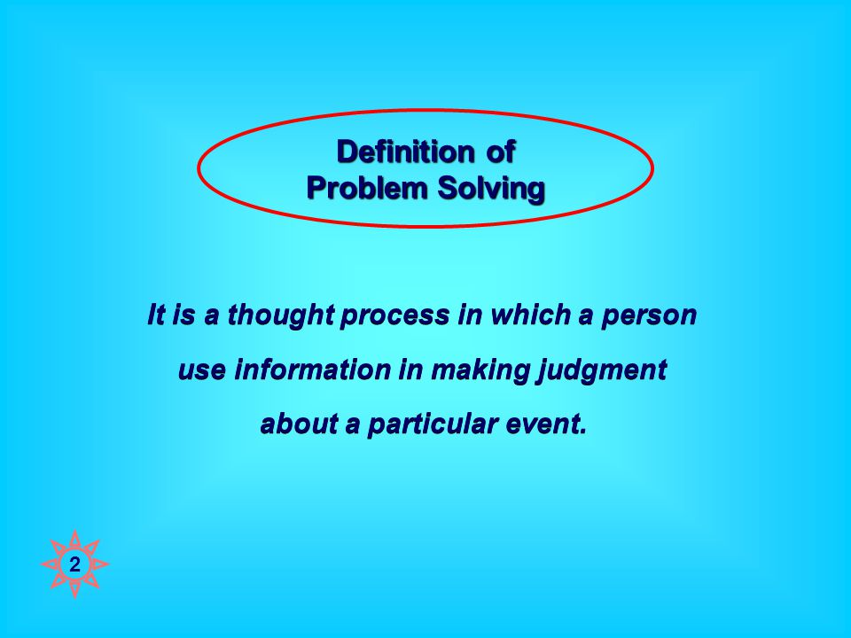Definition of Problem Solving It is a thought process in which a person use information in making judgment about a particular event.