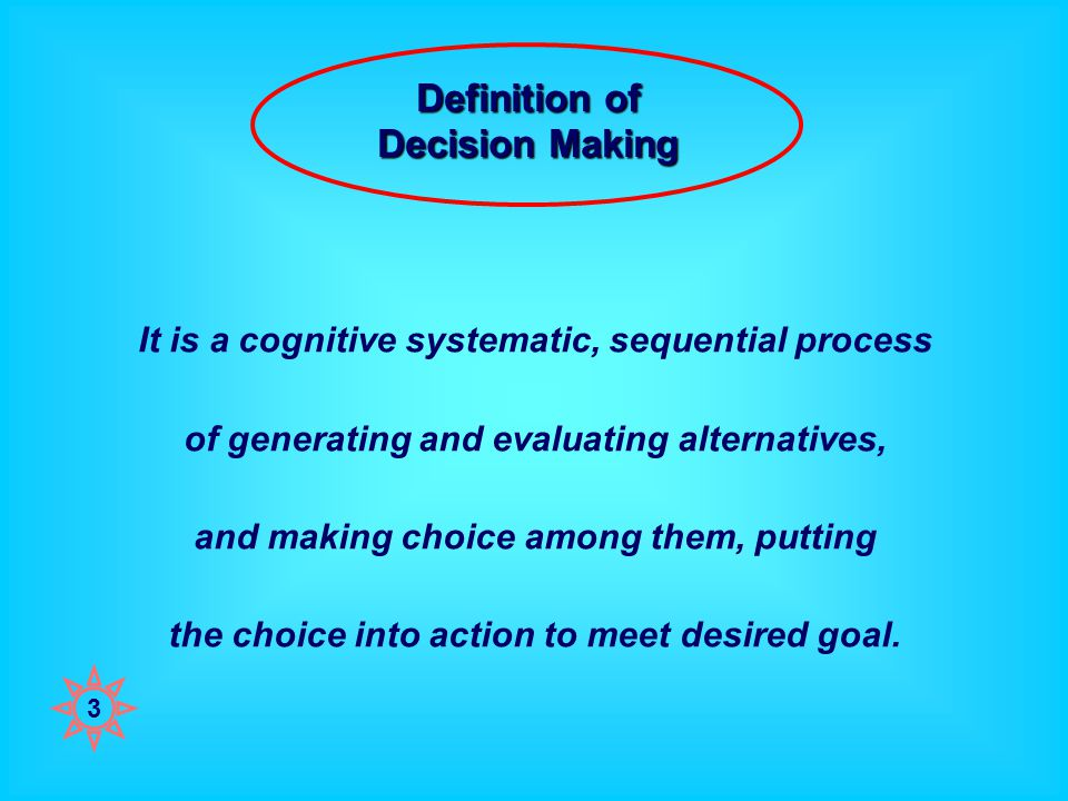 Definition of Decision Making It is a cognitive systematic, sequential process of generating and evaluating alternatives, and making choice among them, putting the choice into action to meet desired goal.
