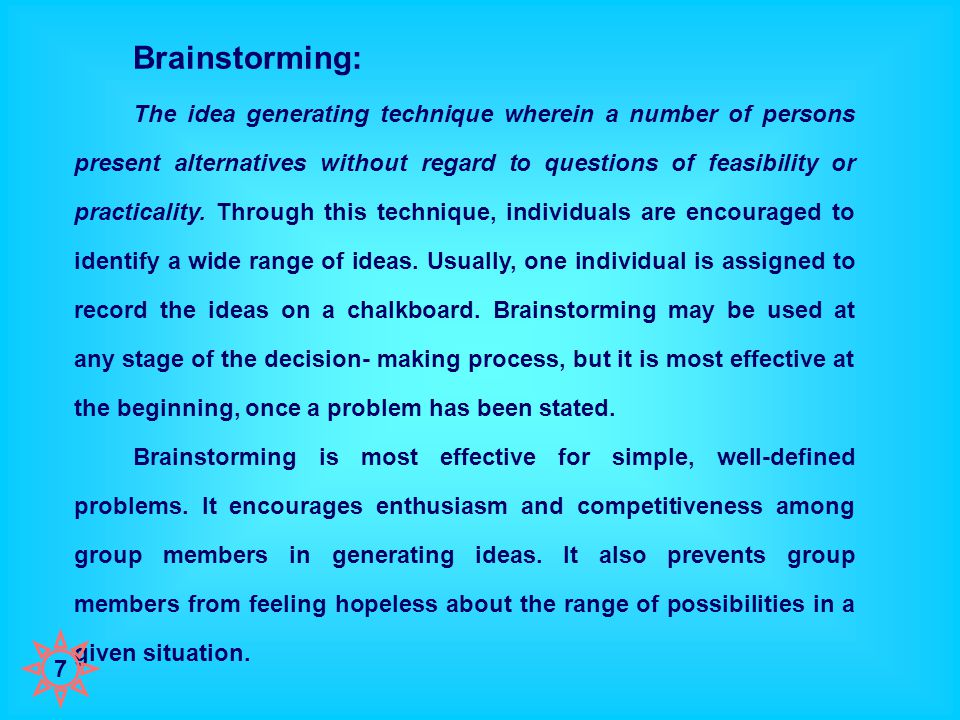Brainstorming: The idea generating technique wherein a number of persons present alternatives without regard to questions of feasibility or practicality.