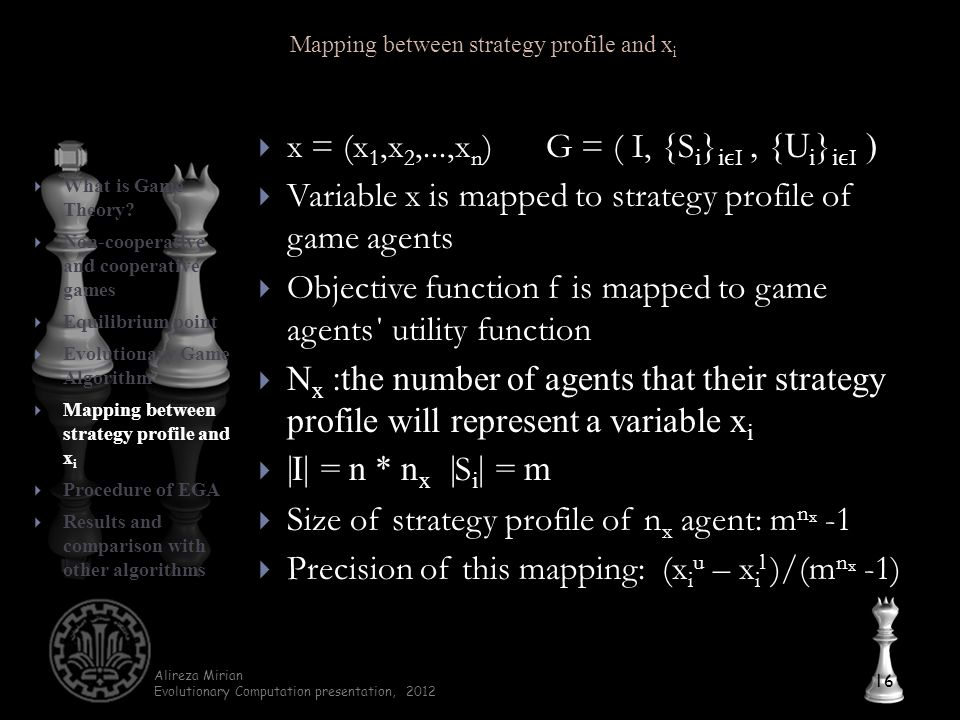 Alireza Mirian Evolutionary Computation presentation, 2012  x = (x 1,x 2,...,x n )G = ( I, { S i } iI, {U i } iI )  Variable x is mapped to strategy profile of game agents  Objective function f is mapped to game agents΄ utility function  N x :the number of agents that their strategy profile will represent a variable x i  |I| = n * n x | S i | = m  Size of strategy profile of n x agent: m n x -1  Precision of this mapping: (x i u – x i l )/(m n x -1) 16  What is Game Theory.