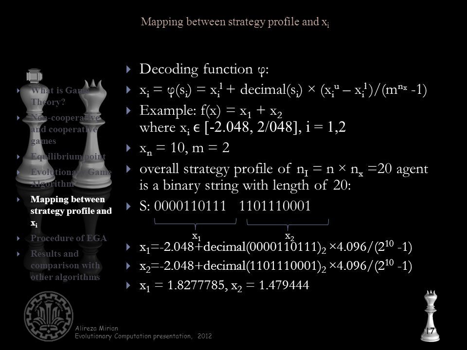 Alireza Mirian Evolutionary Computation presentation, 2012  Decoding function φ:  x i = φ(s i ) = x i l + decimal(s i ) × (x i u – x i l )/(m n x -1)  Example: f(x) = x 1 + x 2 where x i [-2.048, 2/048], i = 1,2  x n = 10, m = 2  overall strategy profile of n I = n × n x =20 agent is a binary string with length of 20:  S: 0000110111 1101110001  x 1 =-2.048+decimal(0000110111) 2 ×4.096/(2 10 -1)  x 2 =-2.048+decimal(1101110001) 2 ×4.096/(2 10 -1)  x 1 = 1.8277785, x 2 = 1.479444 17  What is Game Theory.