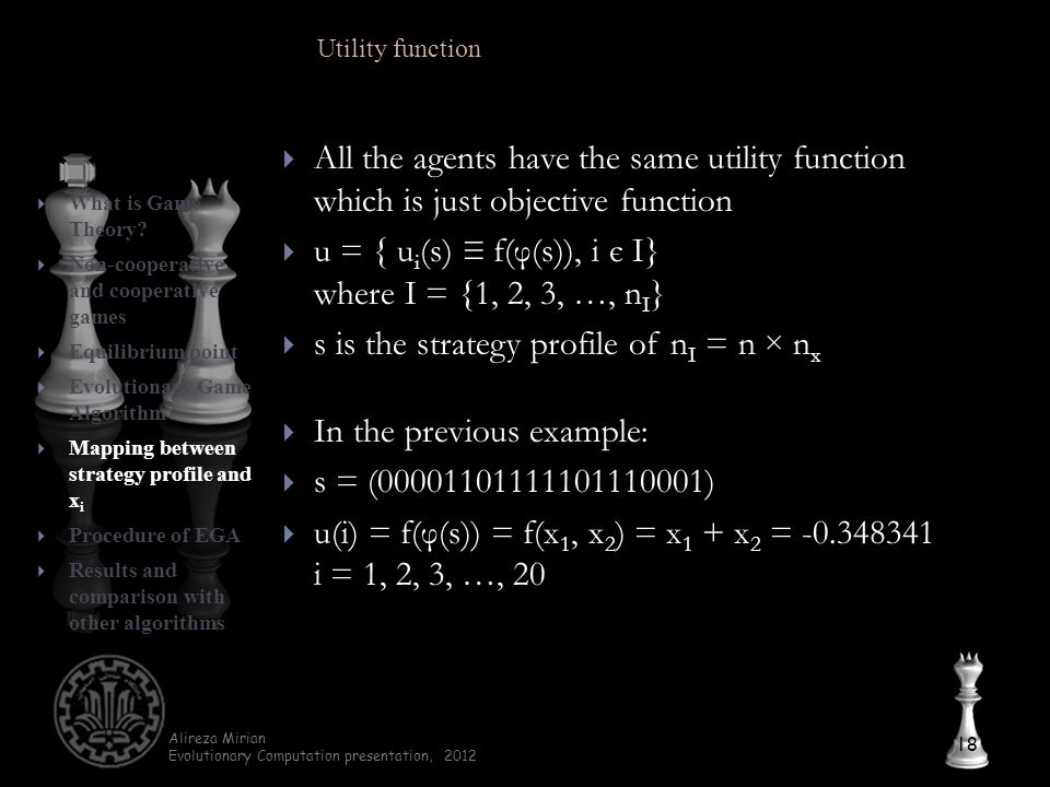 Alireza Mirian Evolutionary Computation presentation, 2012  All the agents have the same utility function which is just objective function  u = { u i (s) ≡ f(φ(s)), i є I} where I = {1, 2, 3, …, n I }  s is the strategy profile of n I = n × n x  In the previous example:  s = (00001101111101110001)  u(i) = f(φ(s)) = f(x 1, x 2 ) = x 1 + x 2 = -0.348341 i = 1, 2, 3, …, 20 18  What is Game Theory.