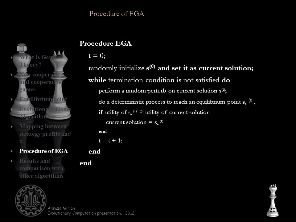 Alireza Mirian Evolutionary Computation presentation, 2012 Procedure EGA t = 0; randomly initialize s (0) and set it as current solution; while termination condition is not satisfied do perform a random perturb on current solution s (t) ; do a deterministic process to reach an equilibrium point s e (t) ; if utility of s e (t) ≥ utility of current solution current solution = s e (t) end t = t + 1; end 20  What is Game Theory.