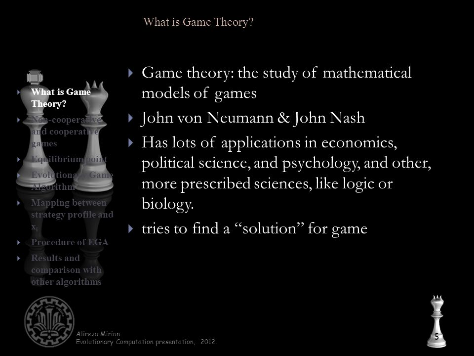Alireza Mirian Evolutionary Computation presentation, 2012  Game theory: the study of mathematical models of games  John von Neumann & John Nash  Has lots of applications in economics, political science, and psychology, and other, more prescribed sciences, like logic or biology.
