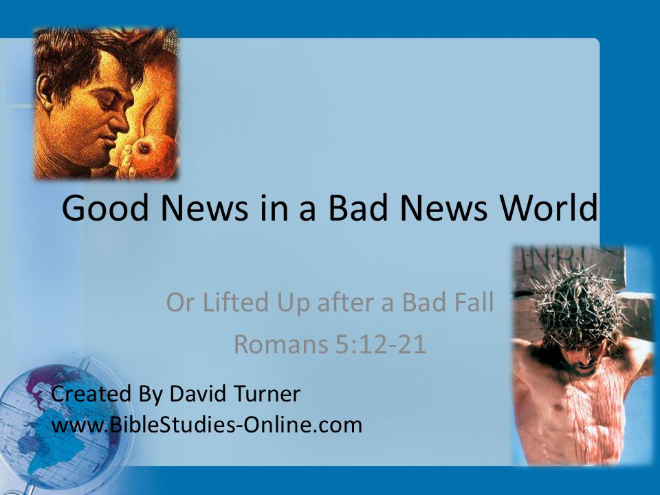 Good News in a Bad News World Or Lifted Up after a Bad Fall Romans 5:12-21 Created By David Turner www.BibleStudies-Online.com