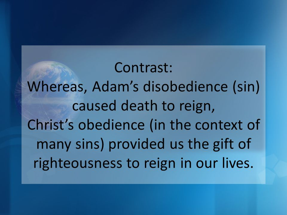 Contrast: Whereas, Adam's disobedience (sin) caused death to reign, Christ's obedience (in the context of many sins) provided us the gift of righteousness to reign in our lives.
