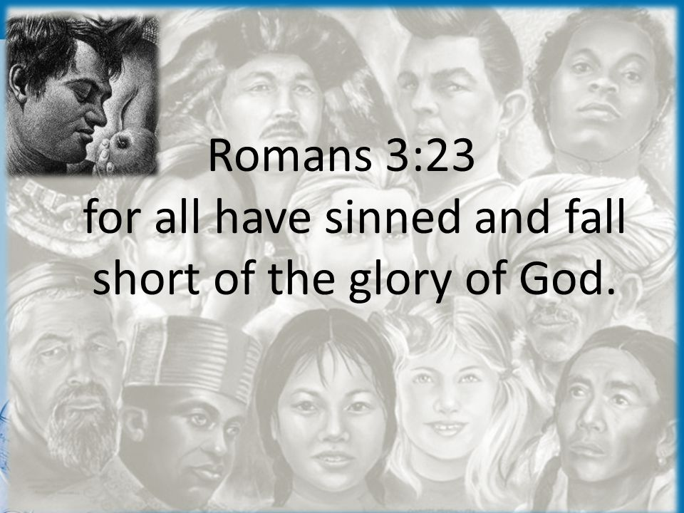 The Bad News Romans 3:23 for all have sinned and fall short of the glory of God.