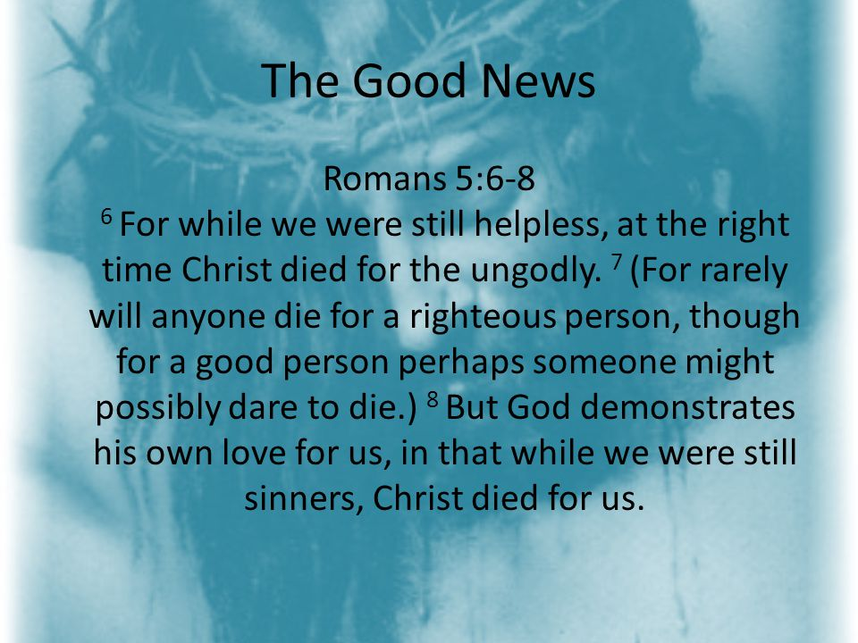 The Good News Romans 5:6-8 6 For while we were still helpless, at the right time Christ died for the ungodly.