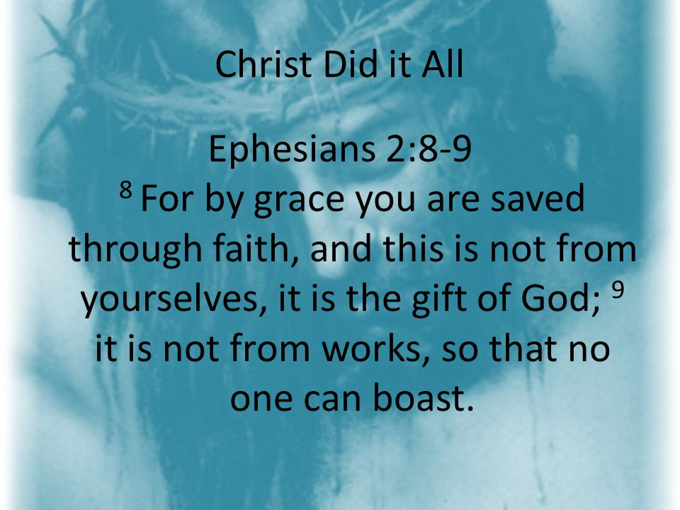 Christ Did it All Ephesians 2:8-9 8 For by grace you are saved through faith, and this is not from yourselves, it is the gift of God; 9 it is not from works, so that no one can boast.