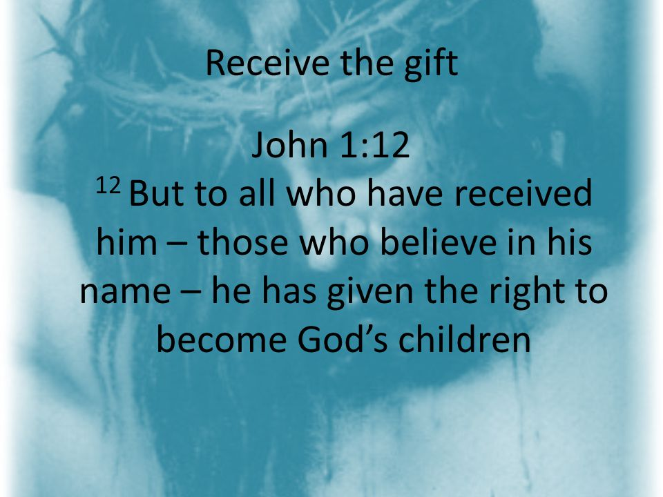Receive the gift John 1:12 12 But to all who have received him – those who believe in his name – he has given the right to become God's children
