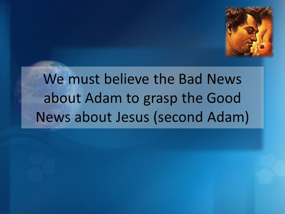 We must believe the Bad News about Adam to grasp the Good News about Jesus (second Adam)