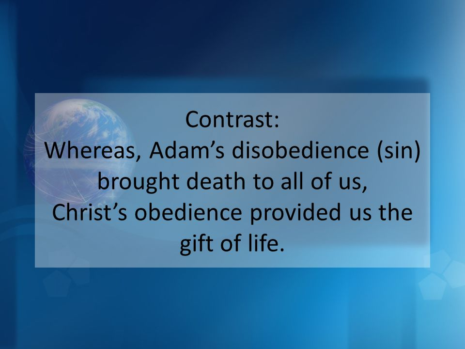 Contrast: Whereas, Adam's disobedience (sin) brought death to all of us, Christ's obedience provided us the gift of life.