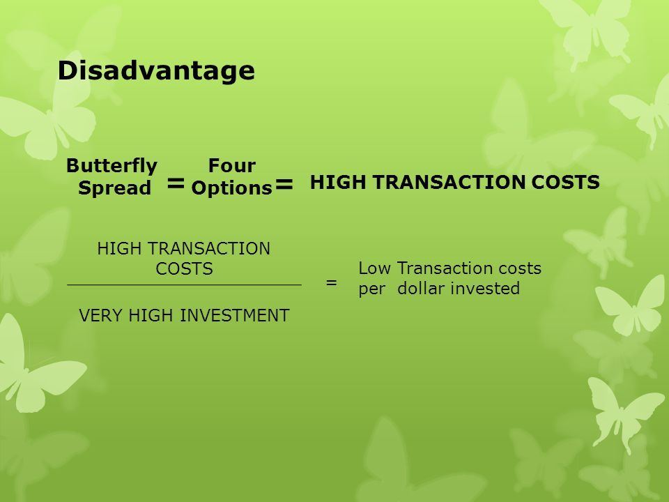 Butterfly Spread = Four Options = HIGH TRANSACTION COSTS Disadvantage HIGH TRANSACTION COSTS VERY HIGH INVESTMENT = Low Transaction costs per dollar i