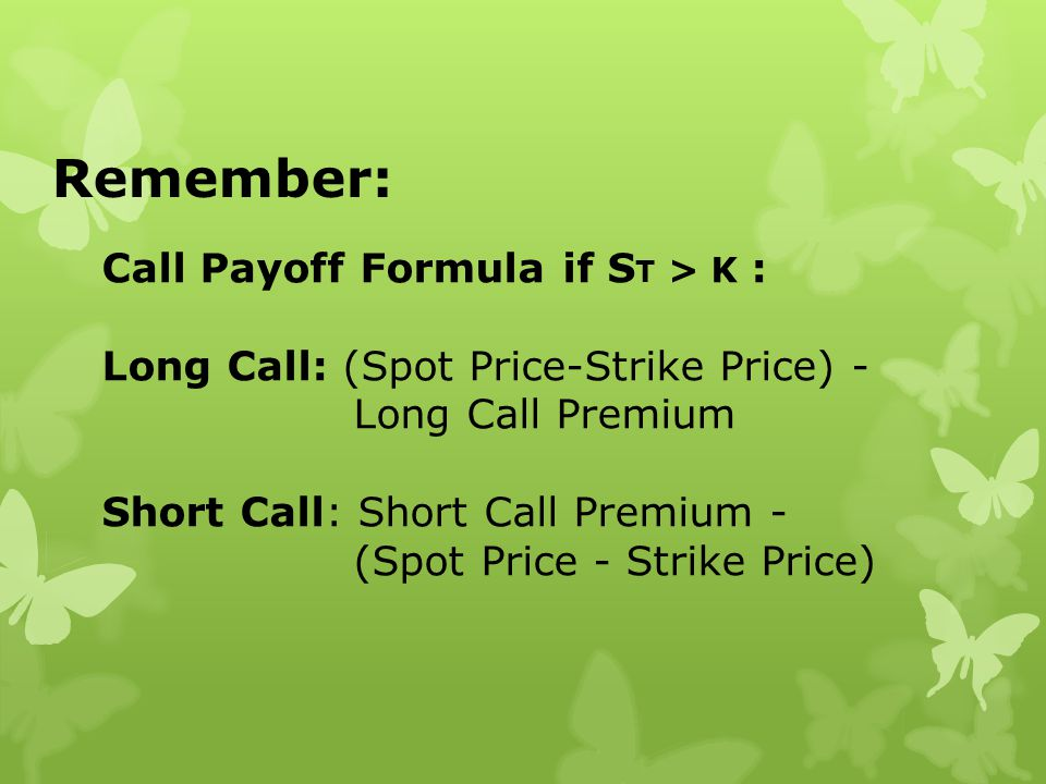 Remember: Call Payoff Formula if S T > K : Long Call: (Spot Price-Strike Price) - Long Call Premium Short Call: Short Call Premium - (Spot Price - Str