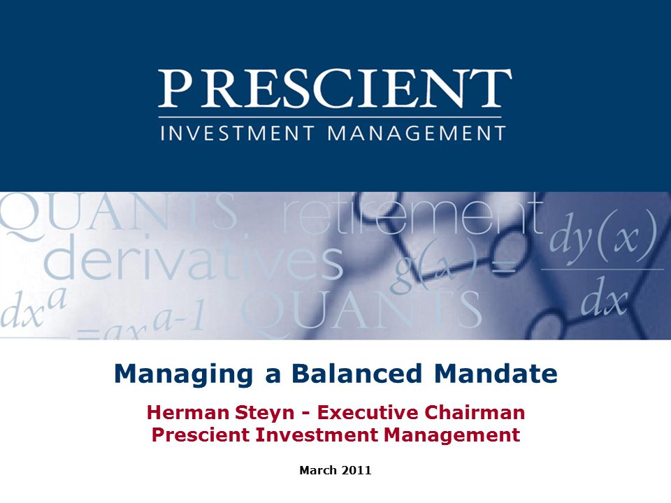 Managing a Balanced Mandate Herman Steyn - Executive Chairman Prescient Investment Management March 2011