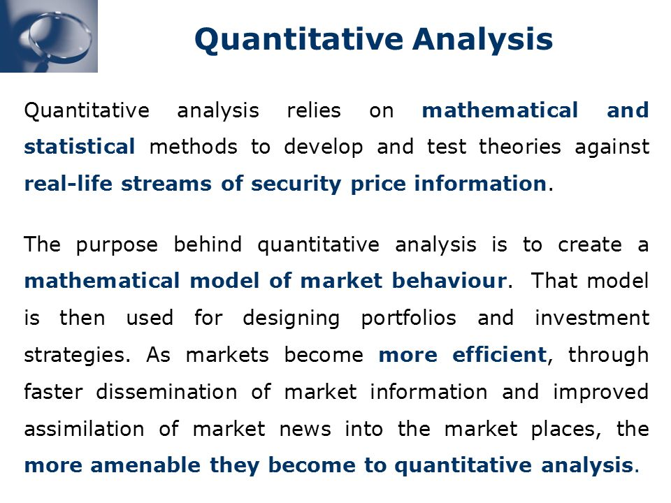 Quantitative analysis relies on mathematical and statistical methods to develop and test theories against real-life streams of security price information.