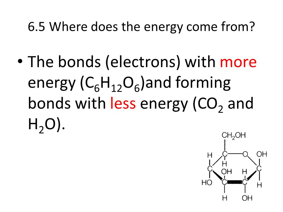 6.5 Where does the energy come from? The bonds (electrons) with more energy (C 6 H 12 O 6 )and forming bonds with less energy (CO 2 and H 2 O).