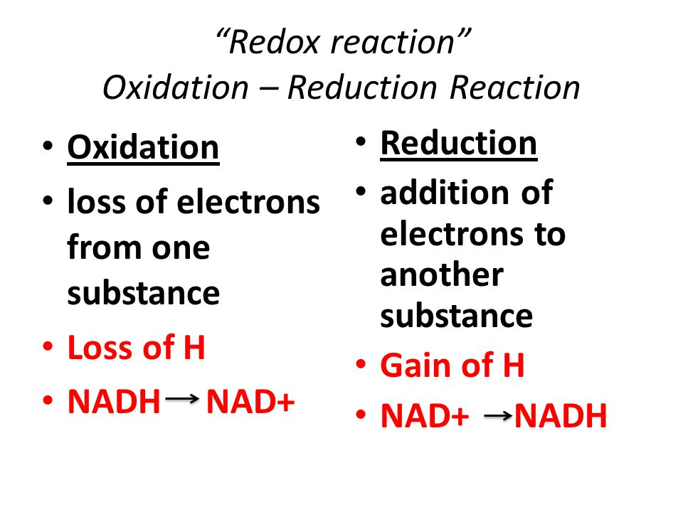 Redox reaction Oxidation – Reduction Reaction Oxidation loss of electrons from one substance Loss of H NADH NAD+ Reduction addition of electrons to another substance Gain of H NAD+ NADH