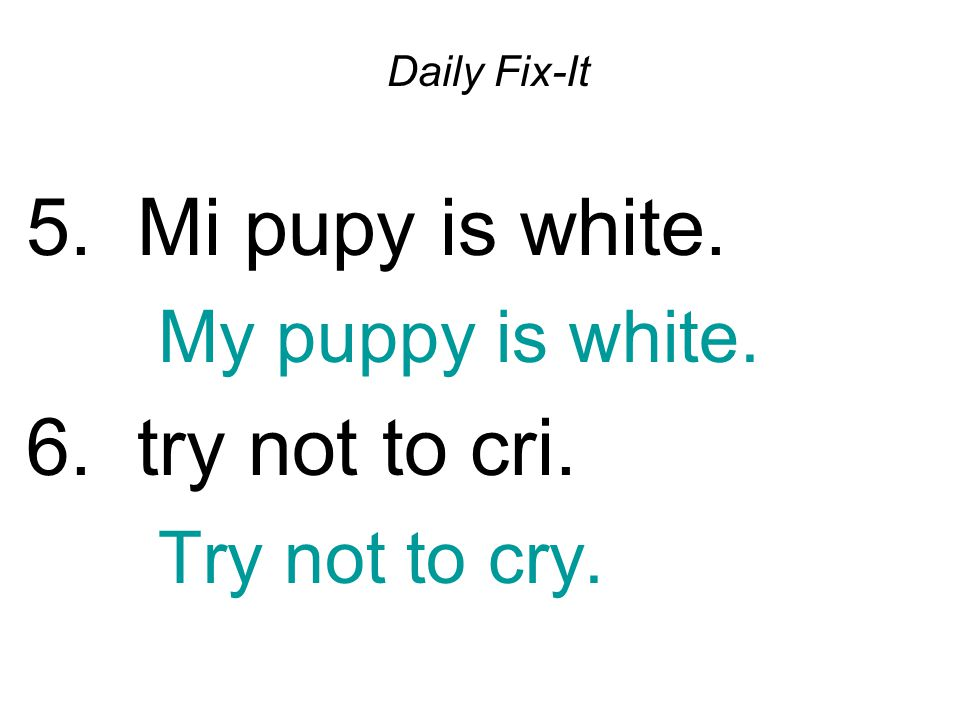 Daily Fix-It 5. Mi pupy is white. My puppy is white. 6. try not to cri. Try not to cry.