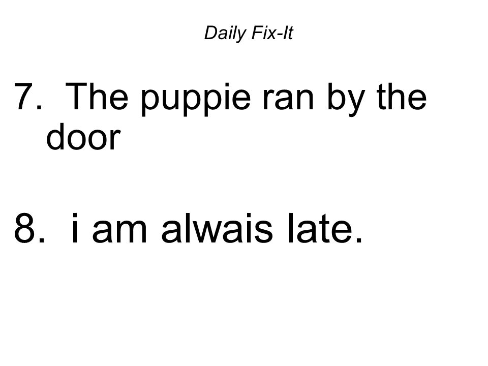 Daily Fix-It 7.The puppie ran by the door The puppy ran by the door.