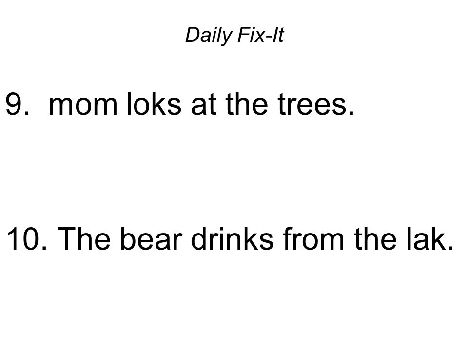 Daily Fix-It 9. mom loks at the trees. 10. The bear drinks from the lak.