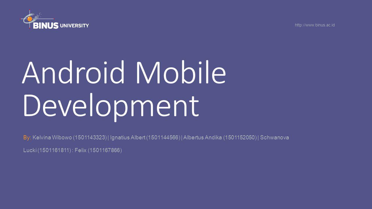 Android Mobile Development By: Kelvina Wibowo (1501143323) | Ignatius Albert (1501144566) | Albertus Andika (1501152050) | Schwanova Lucki (1501161811) : Felix (1501167866) http://www.binus.ac.id