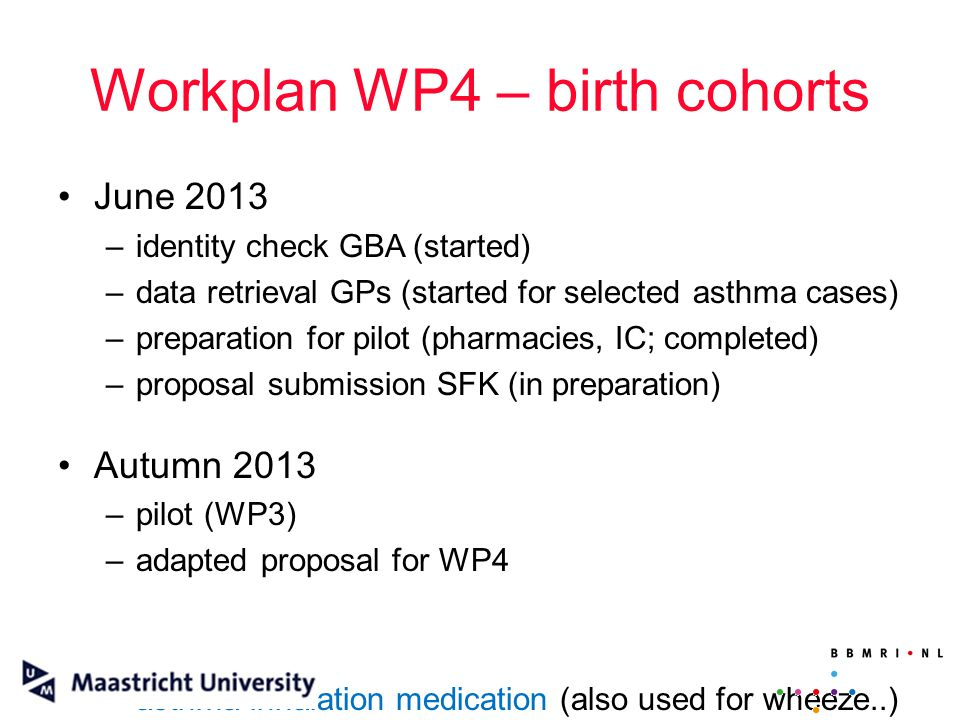 Workplan WP4 – birth cohorts June 2013 –identity check GBA (started) –data retrieval GPs (started for selected asthma cases) –preparation for pilot (p