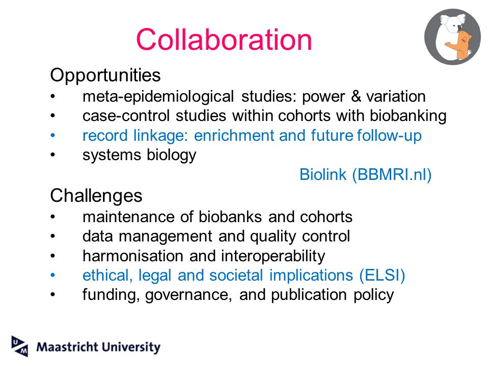 Opportunities meta-epidemiological studies: power & variation case-control studies within cohorts with biobanking record linkage: enrichment and future follow-up systems biology Biolink (BBMRI.nl) Challenges maintenance of biobanks and cohorts data management and quality control harmonisation and interoperability ethical, legal and societal implications (ELSI) funding, governance, and publication policy Collaboration