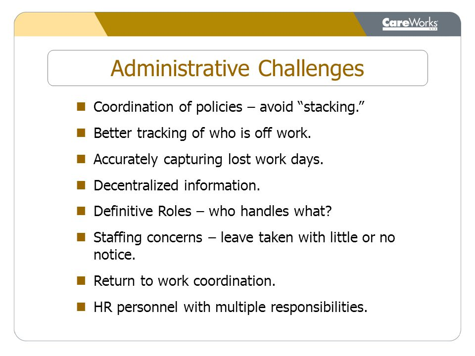 Coordination of policies – avoid stacking. Better tracking of who is off work.