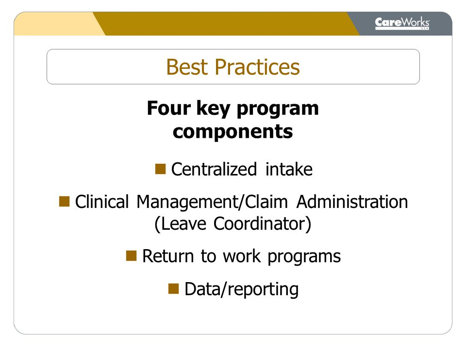 Best Practices Four key program components Centralized intake Clinical Management/Claim Administration (Leave Coordinator) Return to work programs Data/reporting