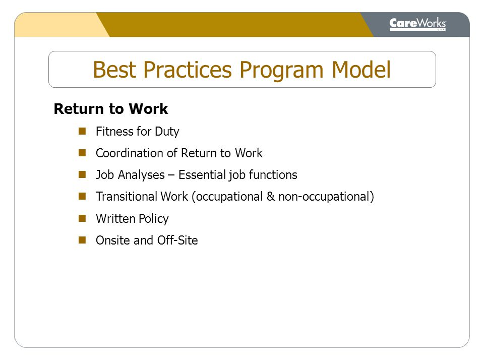Best Practices Program Model Return to Work Fitness for Duty Coordination of Return to Work Job Analyses – Essential job functions Transitional Work (occupational & non-occupational) Written Policy Onsite and Off-Site