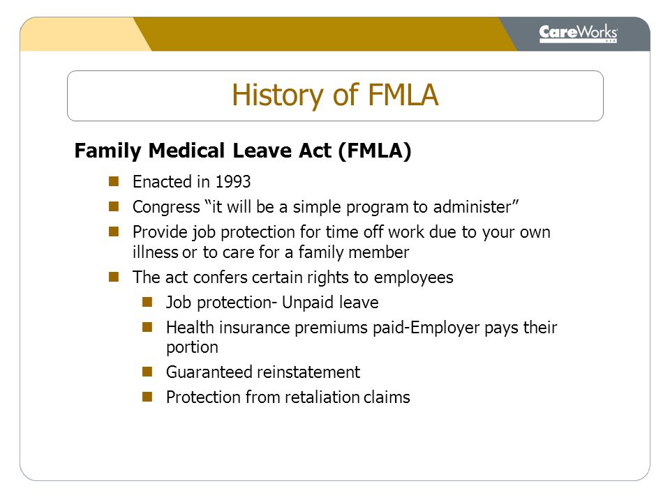 Family Medical Leave Act (FMLA) Enacted in 1993 Congress it will be a simple program to administer Provide job protection for time off work due to your own illness or to care for a family member The act confers certain rights to employees Job protection- Unpaid leave Health insurance premiums paid-Employer pays their portion Guaranteed reinstatement Protection from retaliation claims History of FMLA