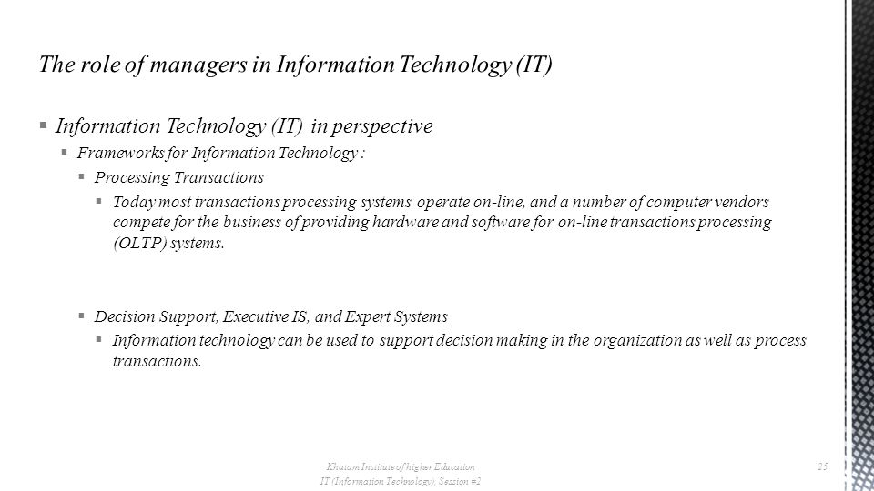  Information Technology (IT) in perspective  Frameworks for Information Technology :  Processing Transactions  Today most transactions processing systems operate on-line, and a number of computer vendors compete for the business of providing hardware and software for on-line transactions processing (OLTP) systems.