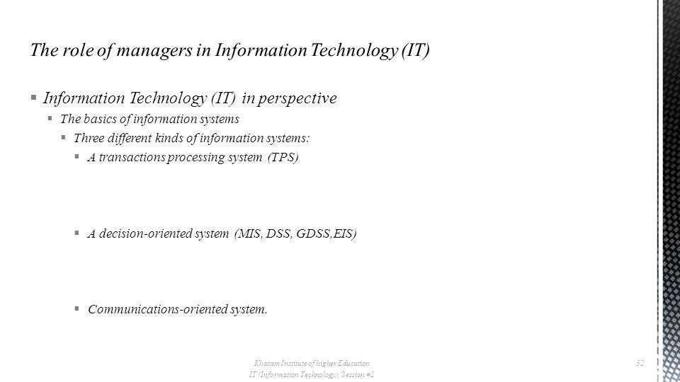  Information Technology (IT) in perspective  The basics of information systems  Three different kinds of information systems:  A transactions processing system (TPS)  A decision-oriented system (MIS, DSS, GDSS,EIS)  Communications-oriented system.