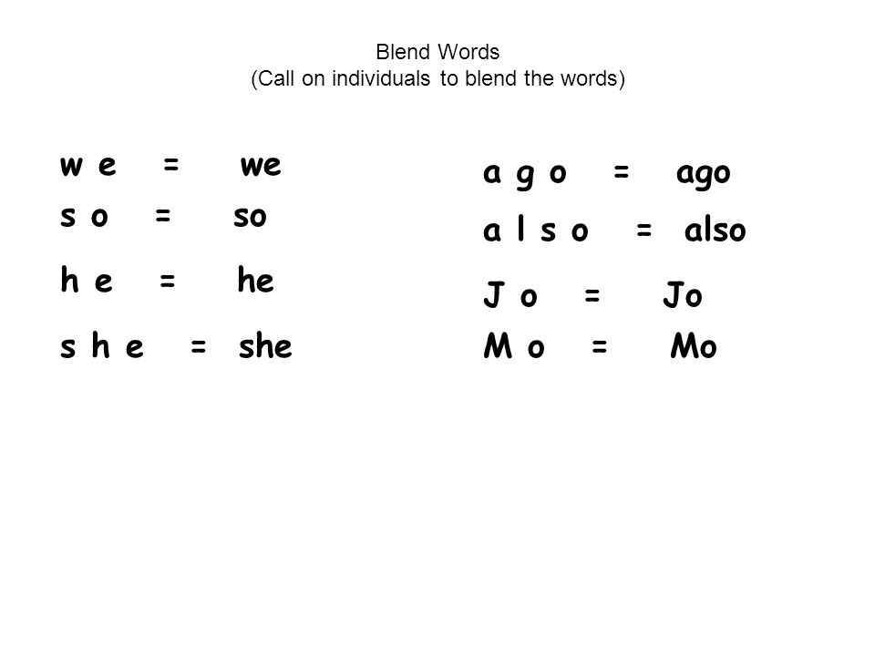 Blend Words (Call on individuals to blend the words) w e = we s o = so h e = he s h e = she a g o = ago a l s o = also J o = Jo M o = Mo