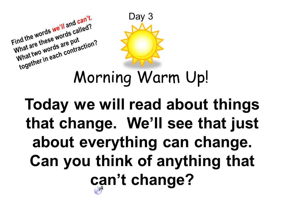 Day 3 Morning Warm Up! Today we will read about things that change. We'll see that just about everything can change. Can you think of anything that ca