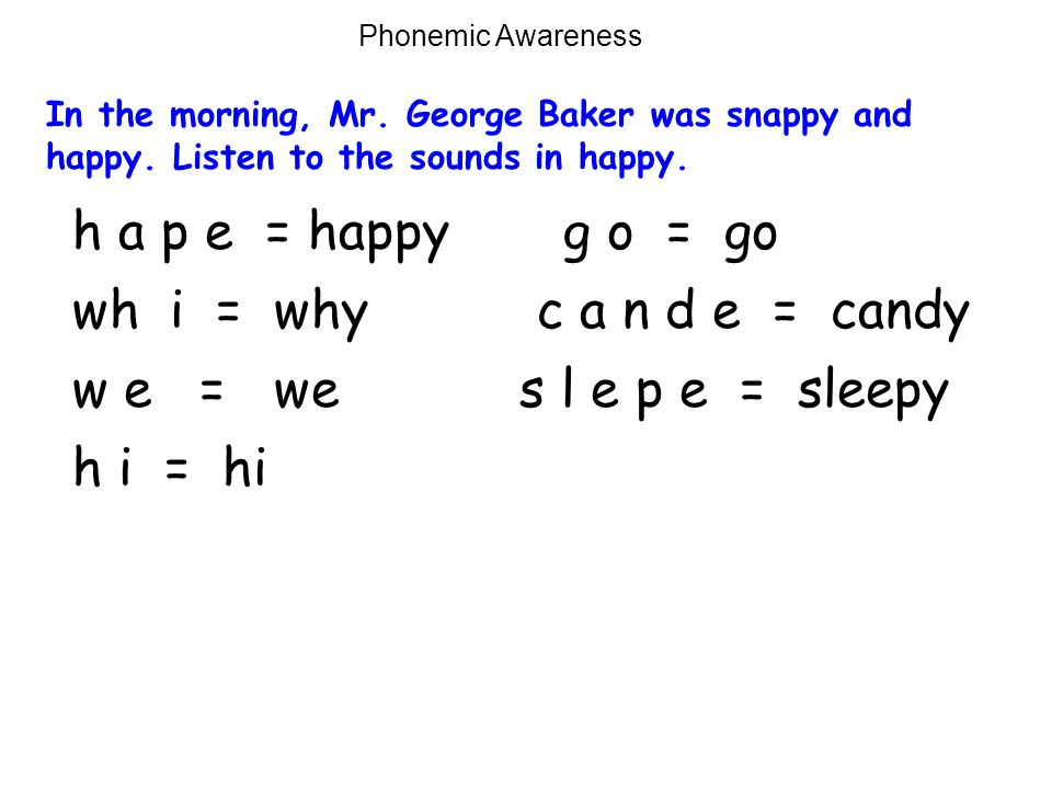 wh i = why Phonemic Awareness In the morning, Mr. George Baker was snappy and happy. Listen to the sounds in happy. w e = we h i = hi g o = go c a n d