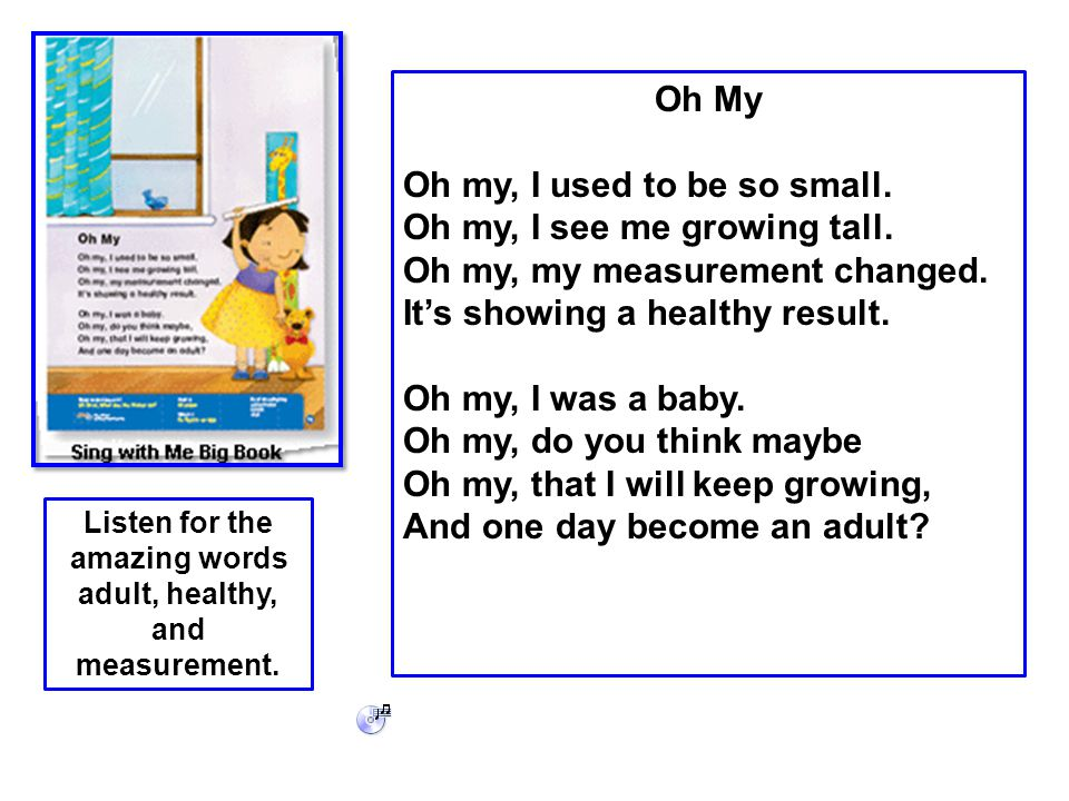 Oh My Oh my, I used to be so small. Oh my, I see me growing tall. Oh my, my measurement changed. It's showing a healthy result. Oh my, I was a baby. O