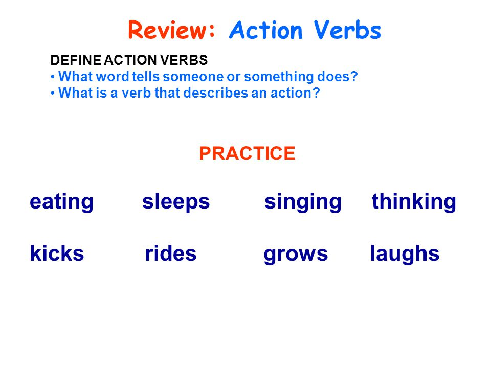 Review: Action Verbs DEFINE ACTION VERBS What word tells someone or something does? What is a verb that describes an action? PRACTICE eating sleeps si