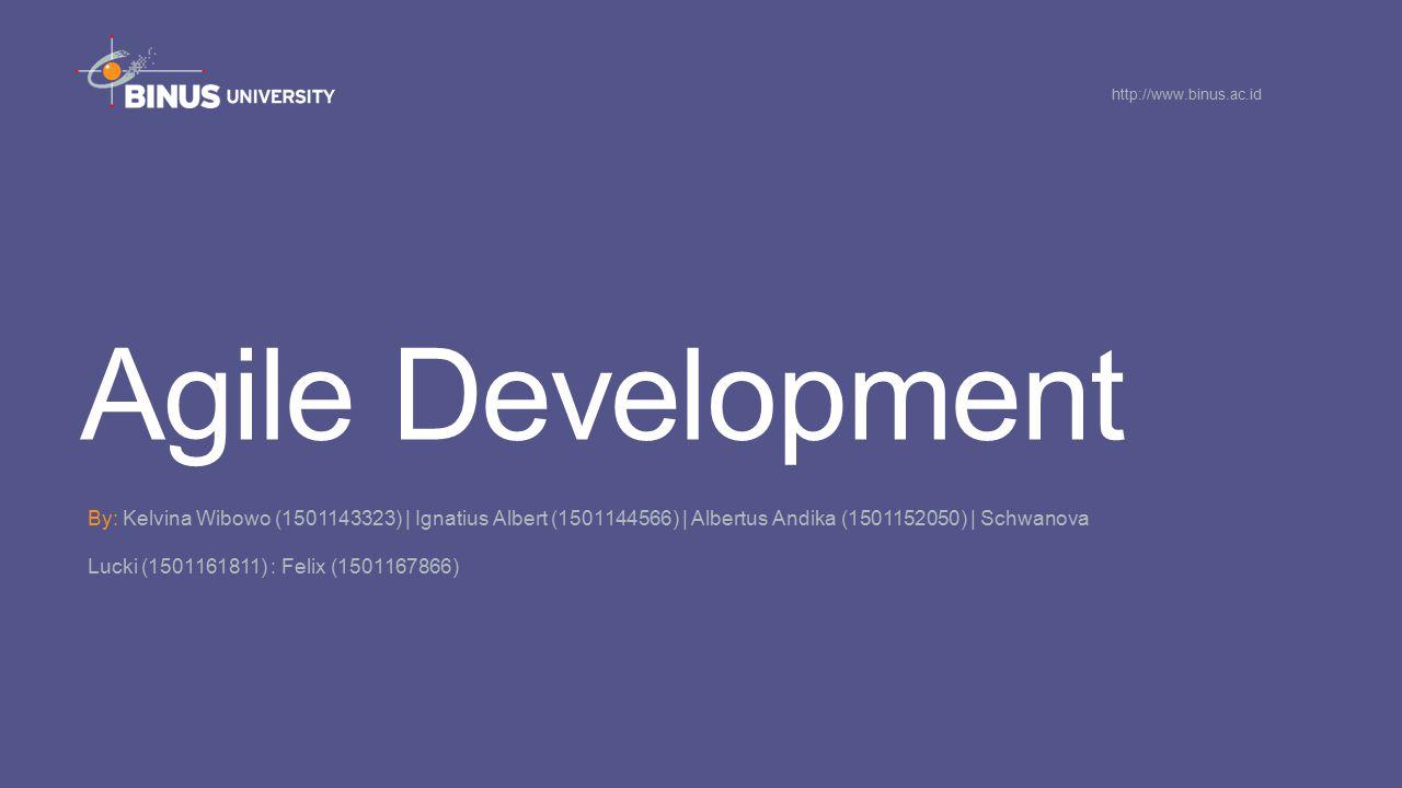 Agile Development By: Kelvina Wibowo (1501143323) | Ignatius Albert (1501144566) | Albertus Andika (1501152050) | Schwanova Lucki (1501161811) : Felix (1501167866) http://www.binus.ac.id