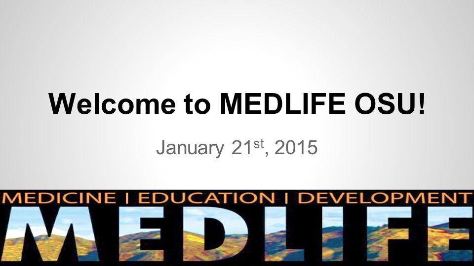 Welcome to MEDLIFE OSU! January 21 st, 2015